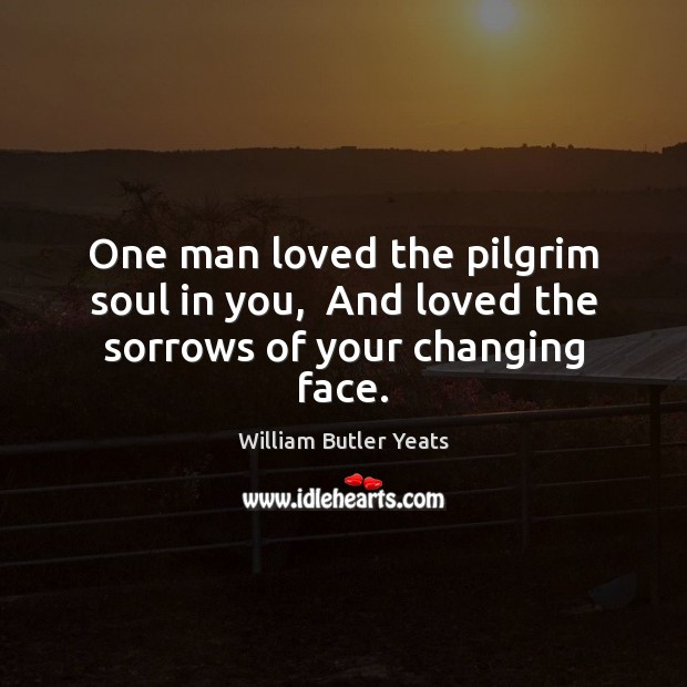 Image, One man loved the pilgrim soul in you,  And loved the sorrows of your changing face.