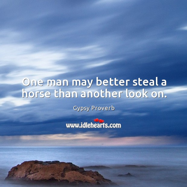 One man may better steal a horse than another look on. Gypsy Proverbs Image