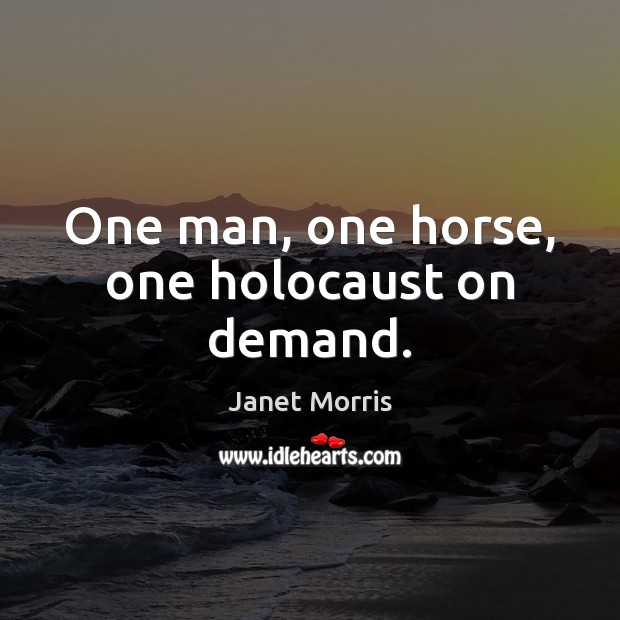 One man, one horse, one holocaust on demand. Janet Morris Picture Quote