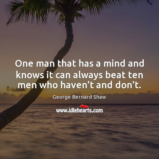 One man that has a mind and knows it can always beat ten men who haven't and don't. Image