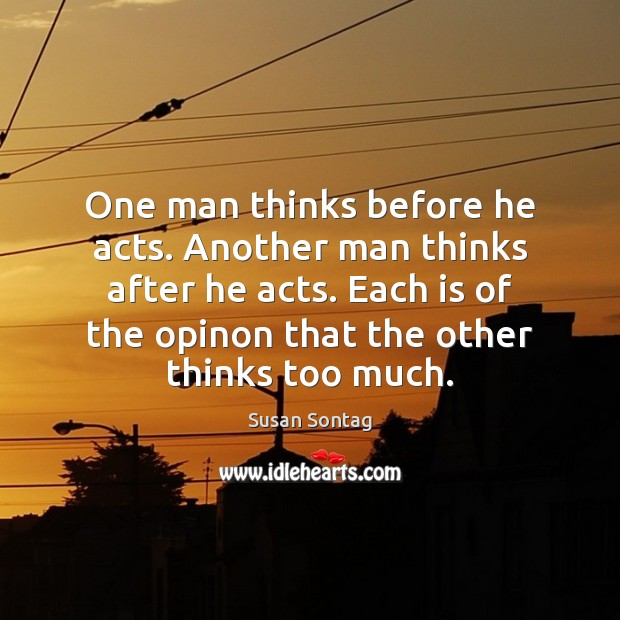 One man thinks before he acts. Another man thinks after he acts. Susan Sontag Picture Quote