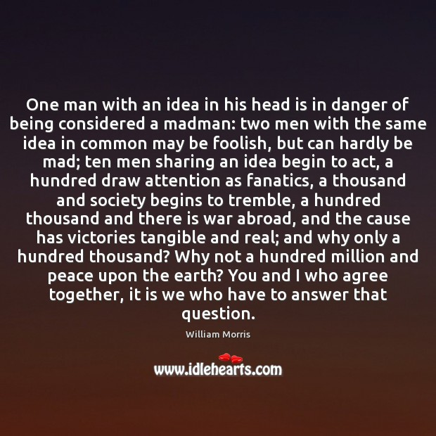 One man with an idea in his head is in danger of William Morris Picture Quote