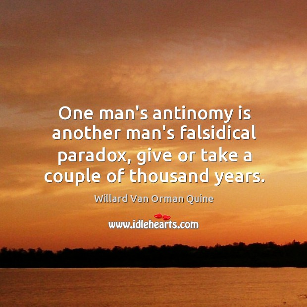 One man's antinomy is another man's falsidical paradox, give or take a Willard Van Orman Quine Picture Quote