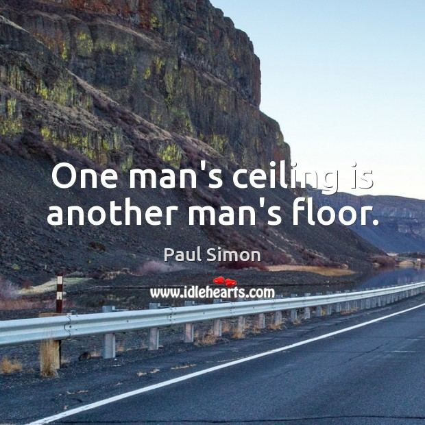 One man's ceiling is another man's floor. Paul Simon Picture Quote