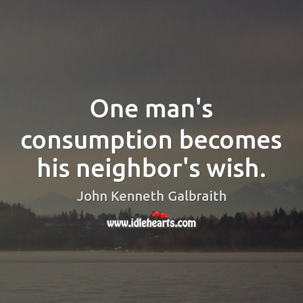 One man's consumption becomes his neighbor's wish. John Kenneth Galbraith Picture Quote