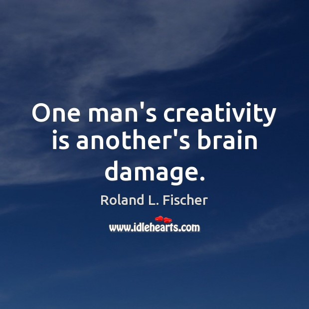 One man's creativity is another's brain damage. Image