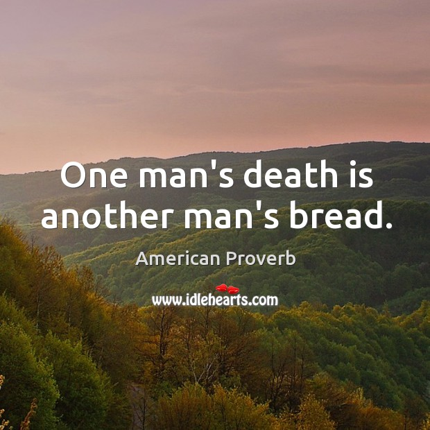 One man's death is another man's bread. American Proverbs Image