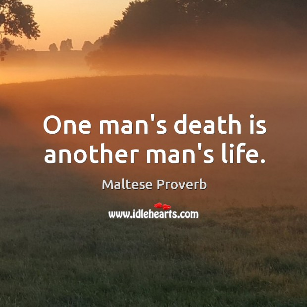 One man's death is another man's life. Maltese Proverbs Image