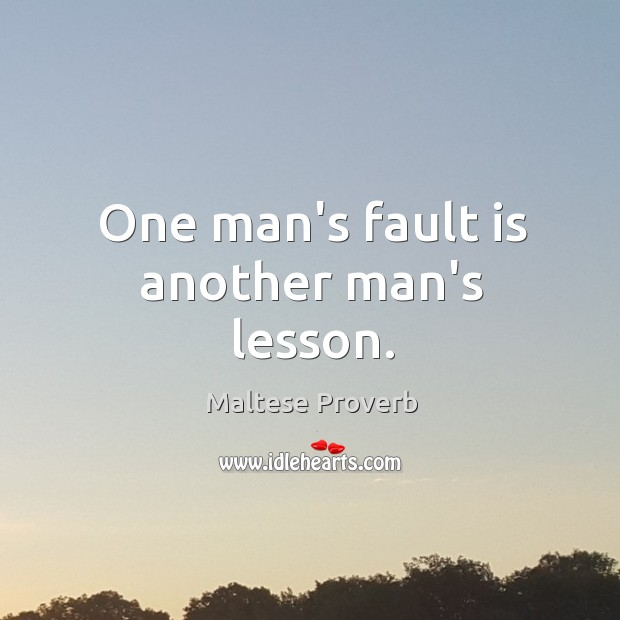 One man's fault is another man's lesson. Maltese Proverbs Image