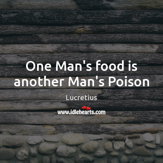 One Man's food is another Man's Poison Lucretius Picture Quote