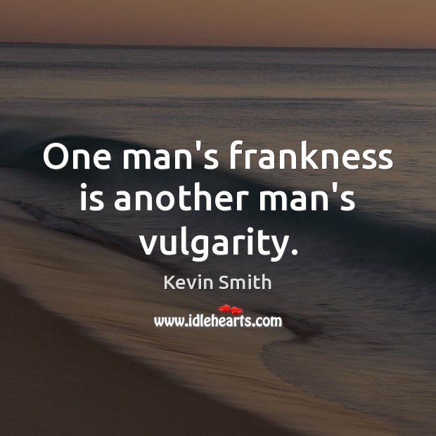 One man's frankness is another man's vulgarity. Kevin Smith Picture Quote