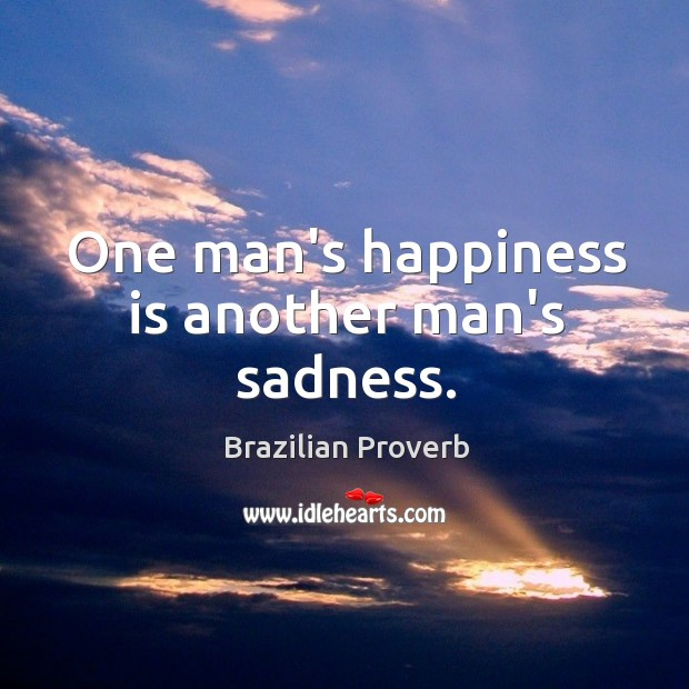 One man's happiness is another man's sadness. Brazilian Proverbs Image