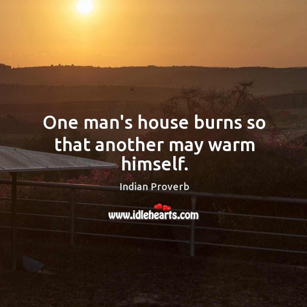 One man's house burns so that another may warm himself. Indian Proverbs Image
