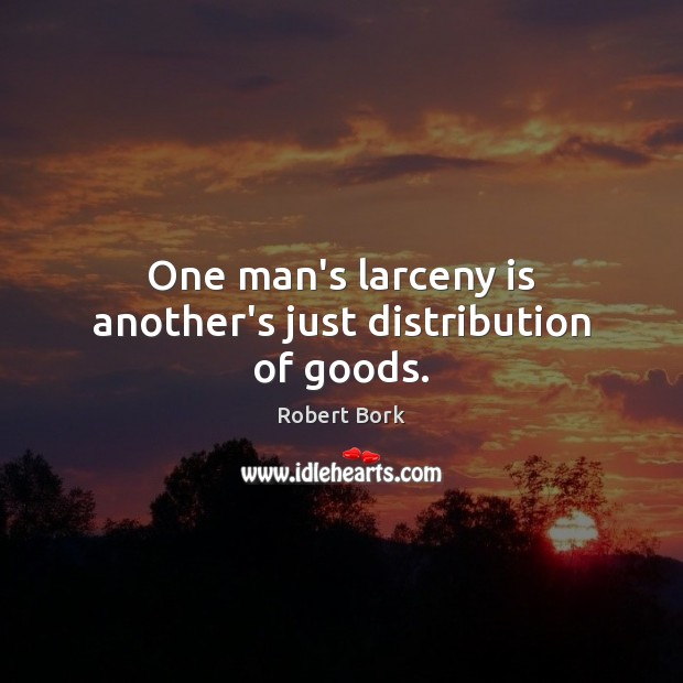 One man's larceny is another's just distribution of goods. Image