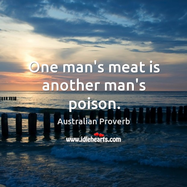 One man's meat is another man's poison. Australian Proverbs Image
