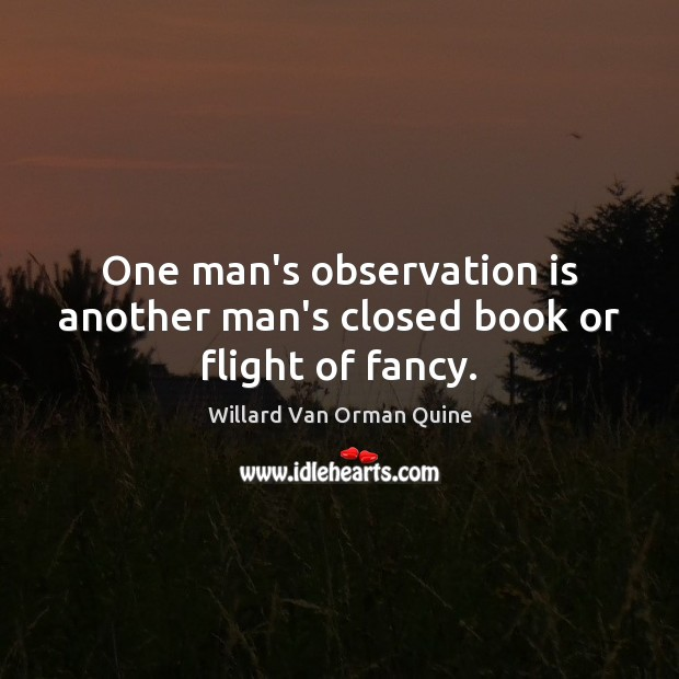 One man's observation is another man's closed book or flight of fancy. Willard Van Orman Quine Picture Quote