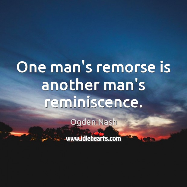 One man's remorse is another man's reminiscence. Ogden Nash Picture Quote