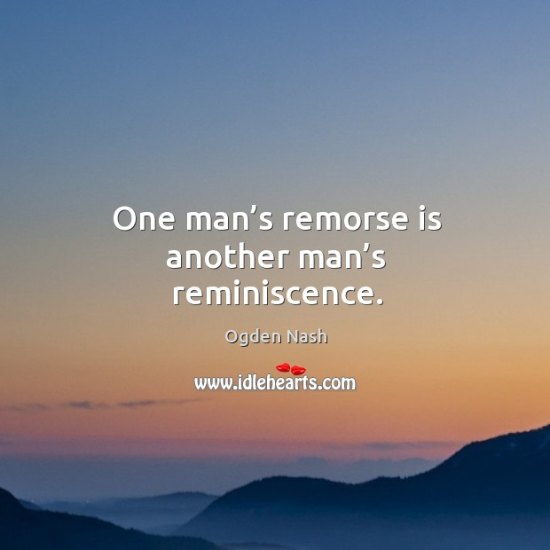 Image, One man's remorse is another man's reminiscence.