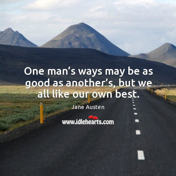 Image, One man's ways may be as good as another's, but we all like our own best.