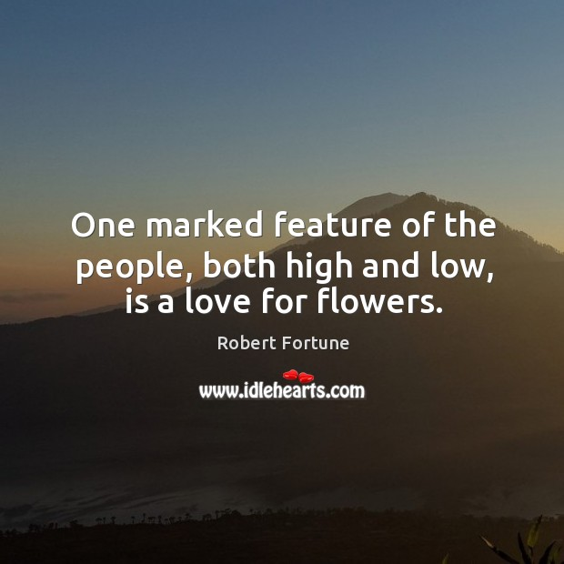 One marked feature of the people, both high and low, is a love for flowers. Robert Fortune Picture Quote