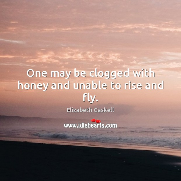 One may be clogged with honey and unable to rise and fly. Elizabeth Gaskell Picture Quote