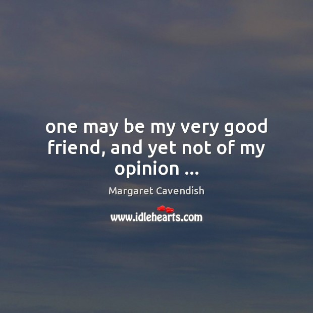 One may be my very good friend, and yet not of my opinion … Margaret Cavendish Picture Quote