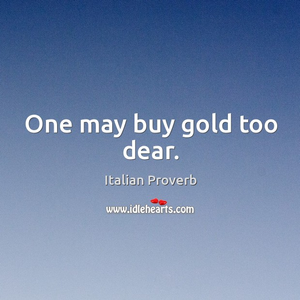 One may buy gold too dear. Image