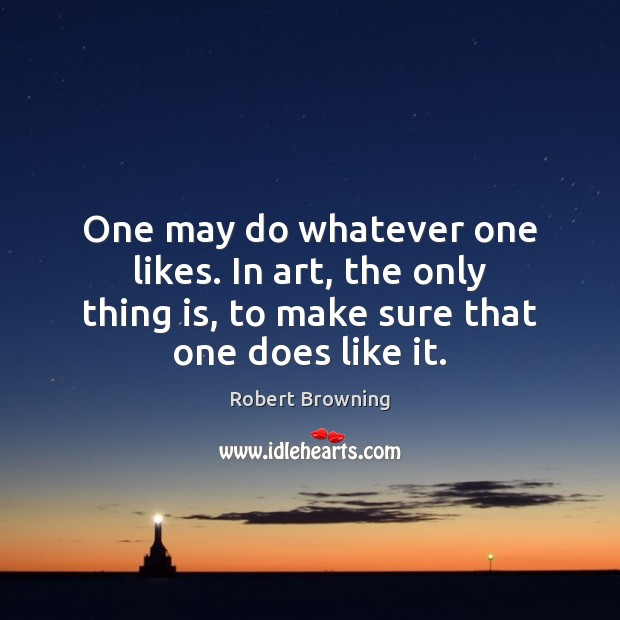 One may do whatever one likes. In art, the only thing is, Robert Browning Picture Quote