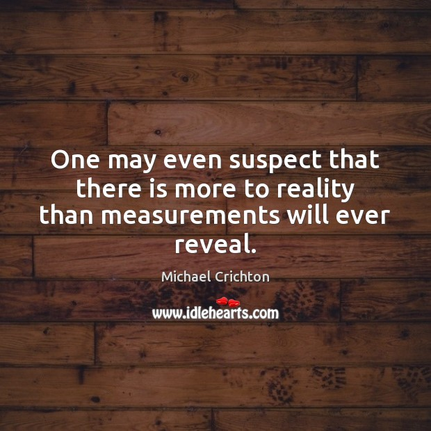 One may even suspect that there is more to reality than measurements will ever reveal. Image