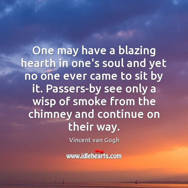 One may have a blazing hearth in one's soul and yet no Vincent van Gogh Picture Quote