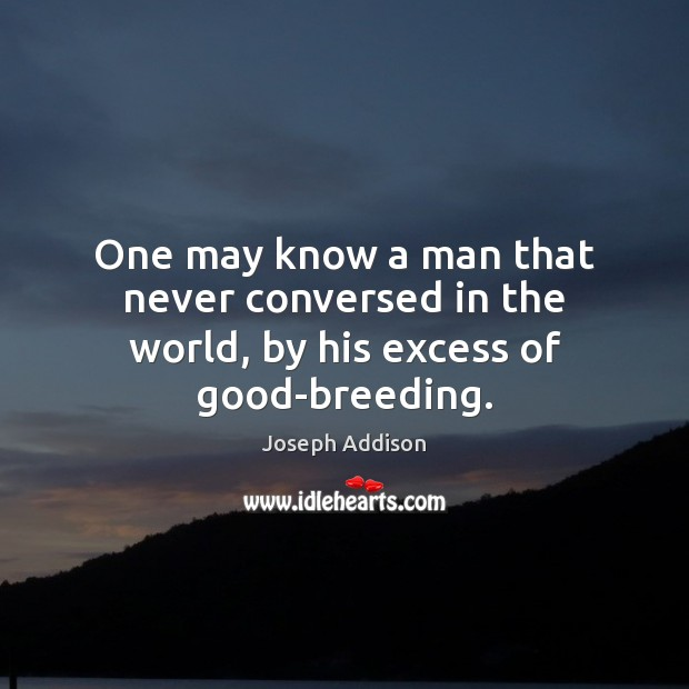 One may know a man that never conversed in the world, by his excess of good-breeding. Joseph Addison Picture Quote
