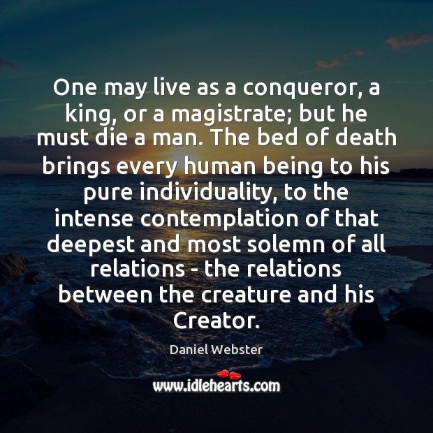 One may live as a conqueror, a king, or a magistrate; but Daniel Webster Picture Quote
