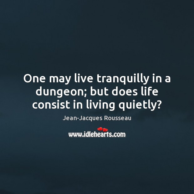 Image, One may live tranquilly in a dungeon; but does life consist in living quietly?
