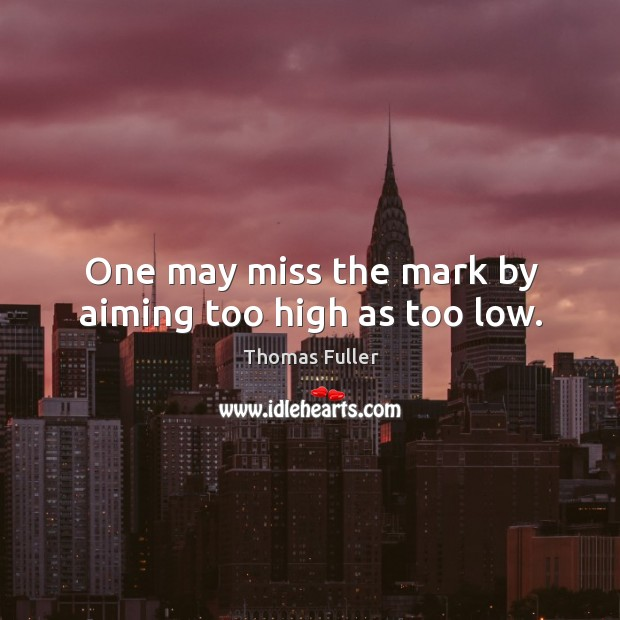One may miss the mark by aiming too high as too low. Thomas Fuller Picture Quote