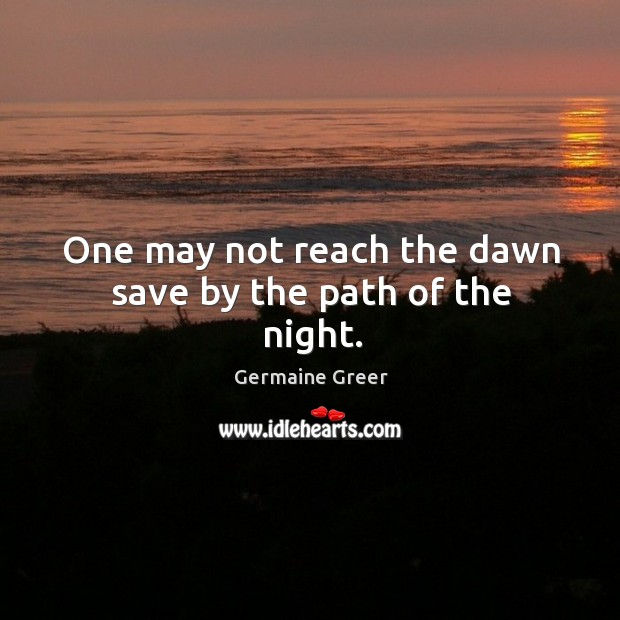 One may not reach the dawn save by the path of the night. Image