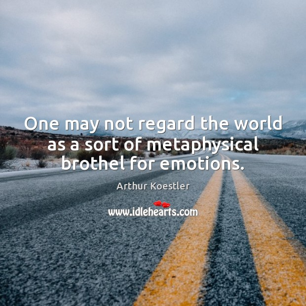 One may not regard the world as a sort of metaphysical brothel for emotions. Image