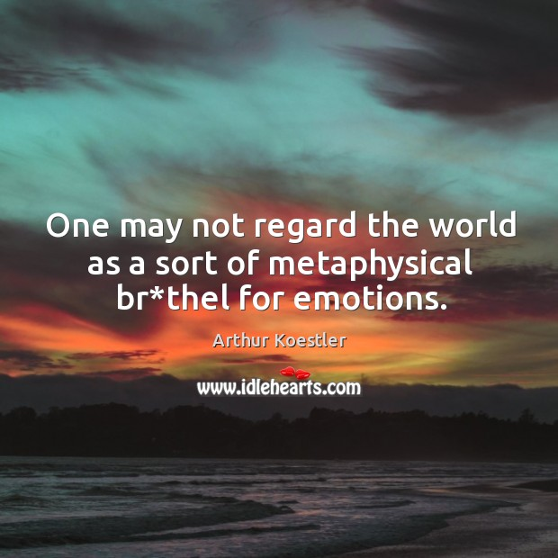 One may not regard the world as a sort of metaphysical br*thel for emotions. Image