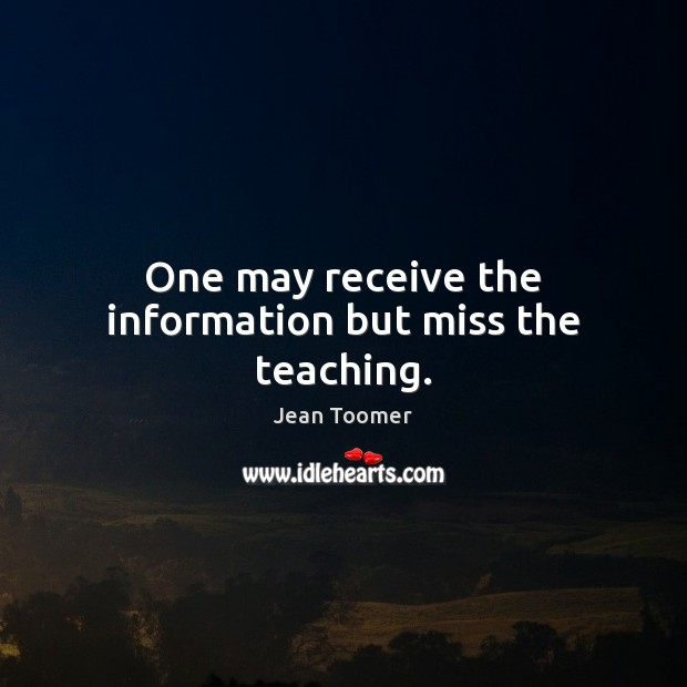 One may receive the information but miss the teaching. Jean Toomer Picture Quote