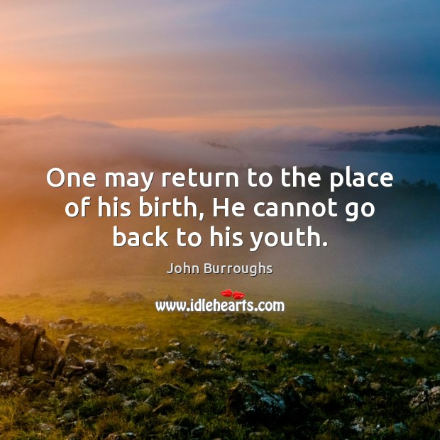 One may return to the place of his birth, He cannot go back to his youth. Image