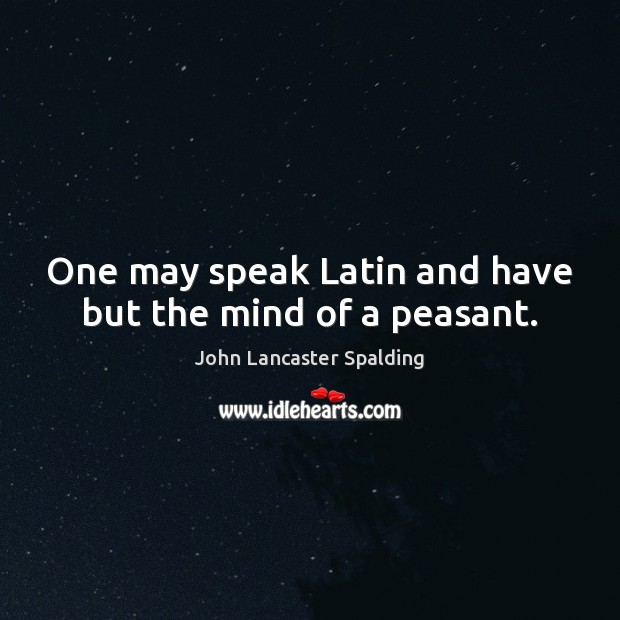 One may speak Latin and have but the mind of a peasant. John Lancaster Spalding Picture Quote