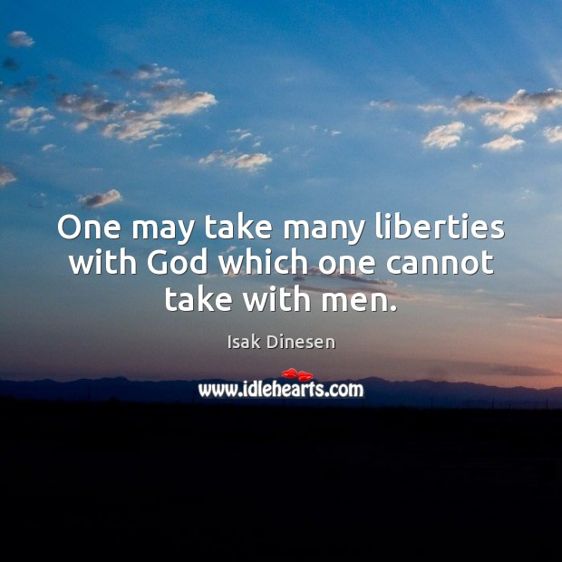 Image, One may take many liberties with God which one cannot take with men.
