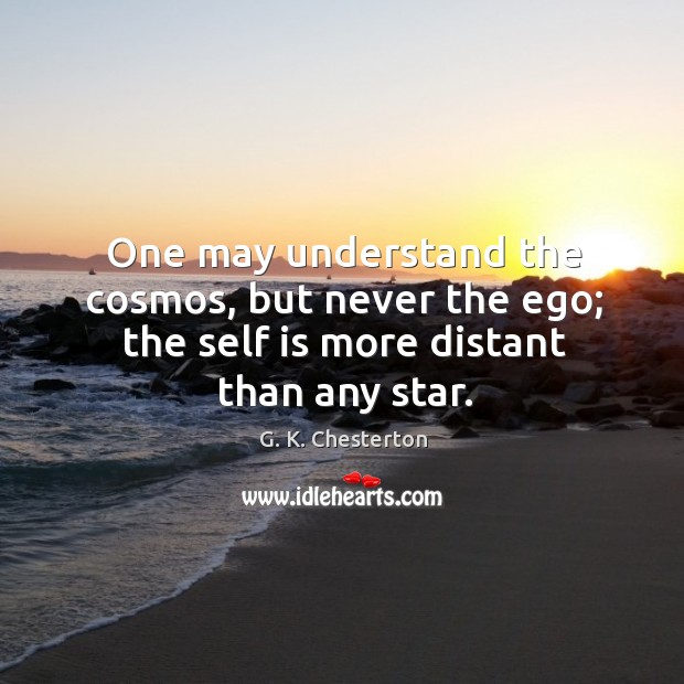One may understand the cosmos, but never the ego; the self is more distant than any star. G. K. Chesterton Picture Quote