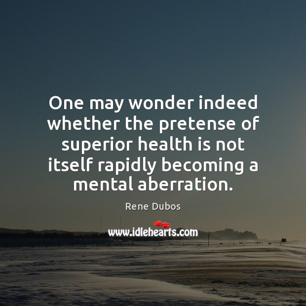 One may wonder indeed whether the pretense of superior health is not Rene Dubos Picture Quote