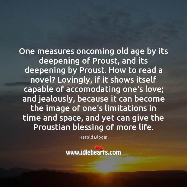 One measures oncoming old age by its deepening of Proust, and its Harold Bloom Picture Quote