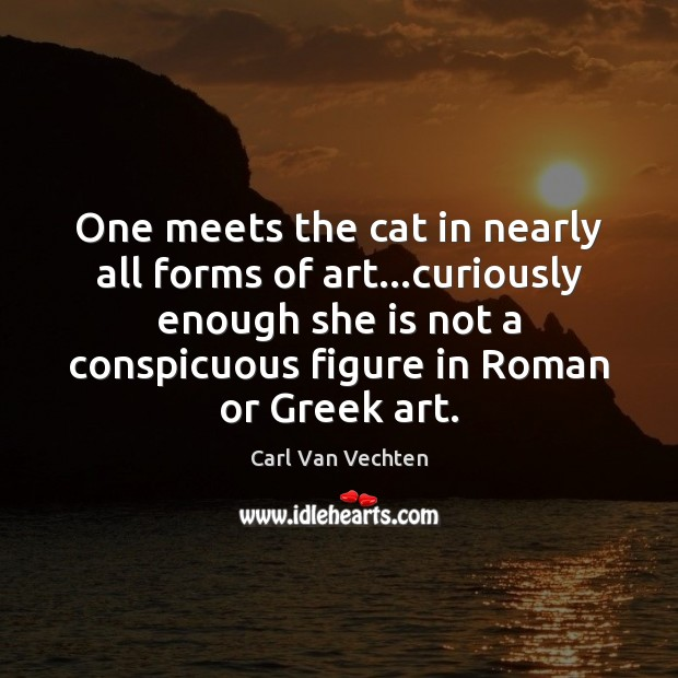 Carl Van Vechten Picture Quote image saying: One meets the cat in nearly all forms of art…curiously enough