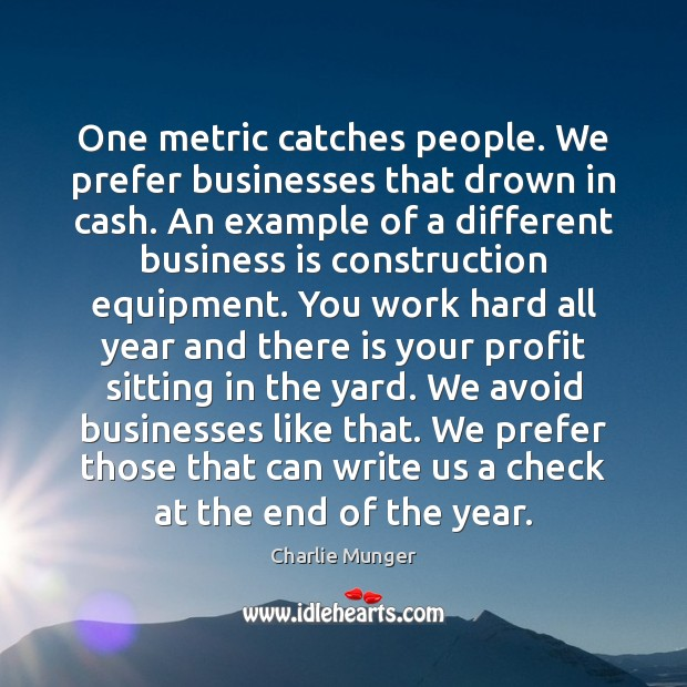 One metric catches people. We prefer businesses that drown in cash. An Image