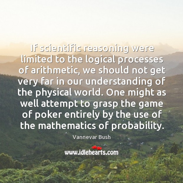 One might as well attempt to grasp the game of poker entirely by the use of the mathematics of probability. Vannevar Bush Picture Quote