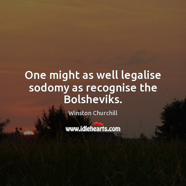 Image, One might as well legalise sodomy as recognise the Bolsheviks.
