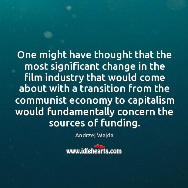 One might have thought that the most significant change in the film industry that would Andrzej Wajda Picture Quote