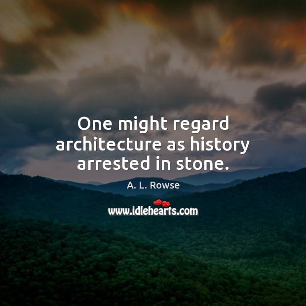 One might regard architecture as history arrested in stone. Image